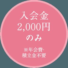 入会金2,000円のみ(年会費・積立金不要)