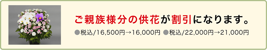 ご親族様分の供花が割引になります。(税込16,200円→15,500円・税込み21,600円→21,000円)